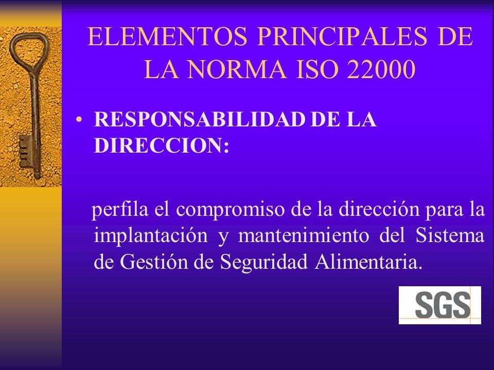 ELEMENTOS PRINCIPALES DE LA NORMA ISO 22000 RESPONSABILIDAD DE LA DIRECCION: perfila el compromiso de la dirección para la implantación y mantenimient