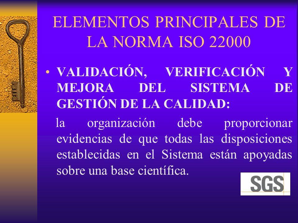ELEMENTOS PRINCIPALES DE LA NORMA ISO 22000 VALIDACIÓN, VERIFICACIÓN Y MEJORA DEL SISTEMA DE GESTIÓN DE LA CALIDAD: la organización debe proporcionar