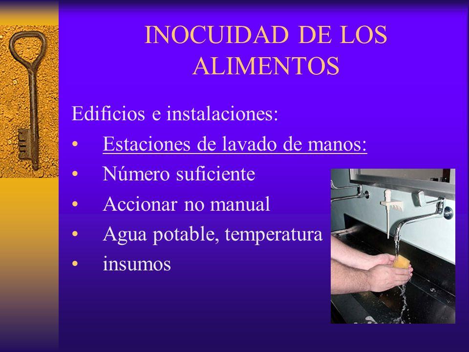 INOCUIDAD DE LOS ALIMENTOS Edificios e instalaciones: Estaciones de lavado de manos: Número suficiente Accionar no manual Agua potable, temperatura in