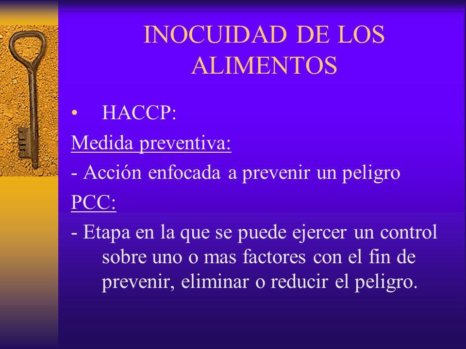 INOCUIDAD DE LOS ALIMENTOS HACCP: Medida preventiva: - Acción enfocada a prevenir un peligro PCC: - Etapa en la que se puede ejercer un control sobre
