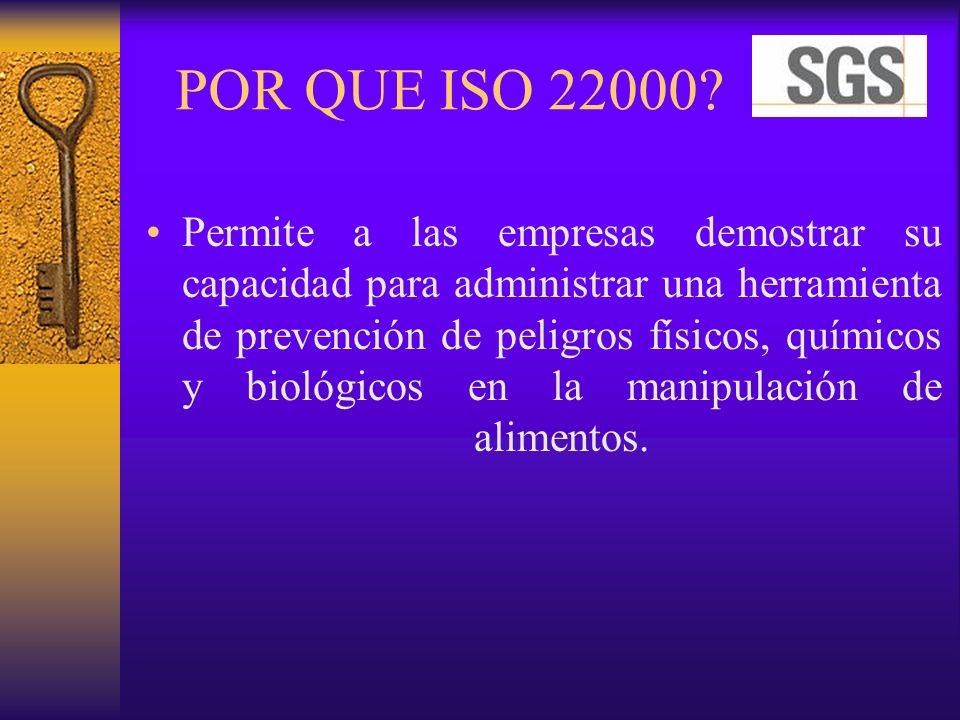 POR QUE ISO 22000? Permite a las empresas demostrar su capacidad para administrar una herramienta de prevención de peligros físicos, químicos y biológ