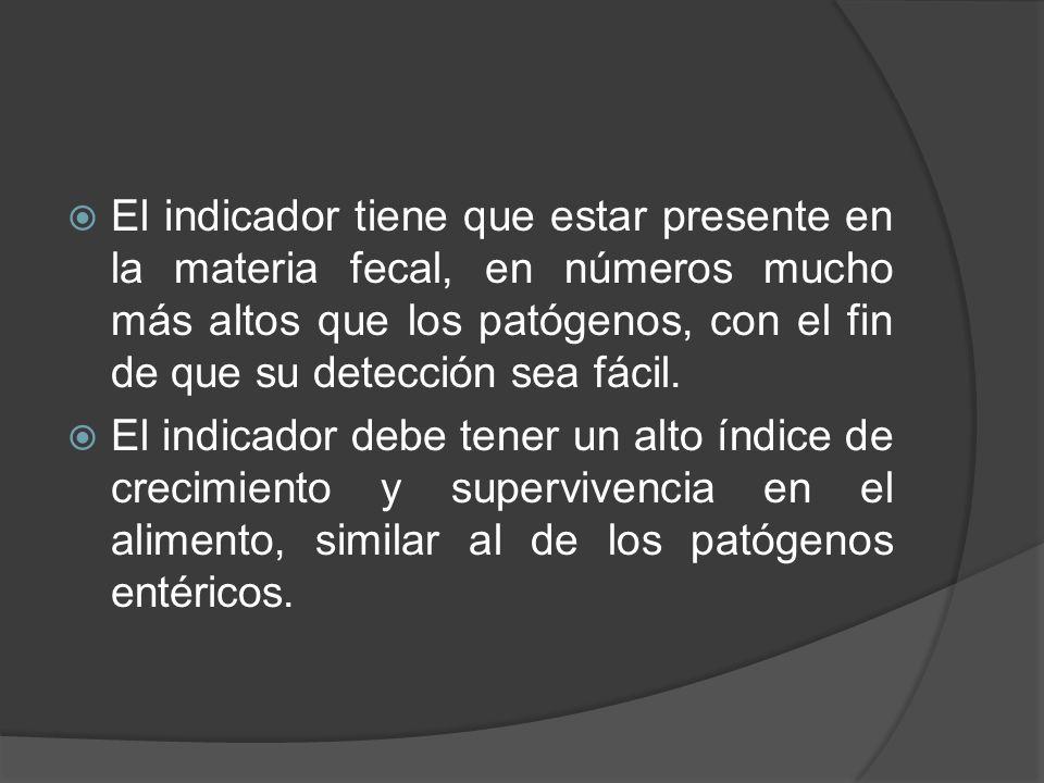 El indicador tiene que estar presente en la materia fecal, en números mucho más altos que los patógenos, con el fin de que su detección sea fácil. El