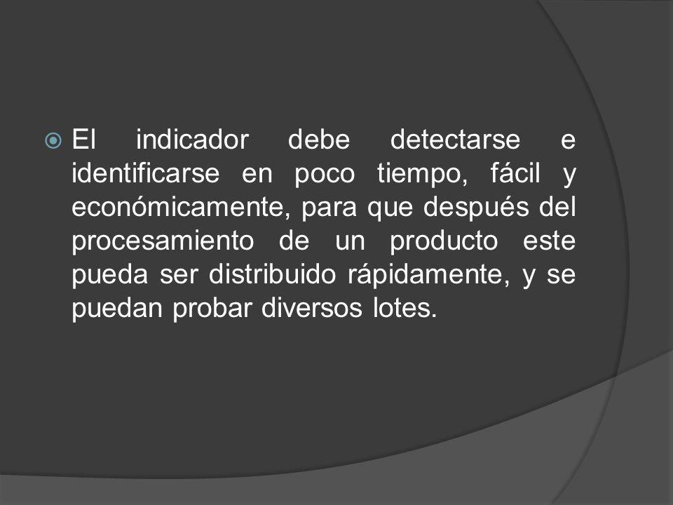 El indicador debe detectarse e identificarse en poco tiempo, fácil y económicamente, para que después del procesamiento de un producto este pueda ser