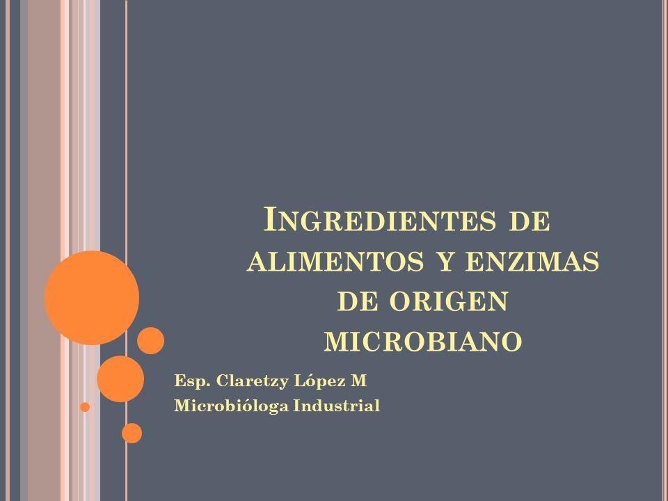 I NGREDIENTES DE ALIMENTOS Y ENZIMAS DE ORIGEN MICROBIANO Esp. Claretzy López M Microbióloga Industrial