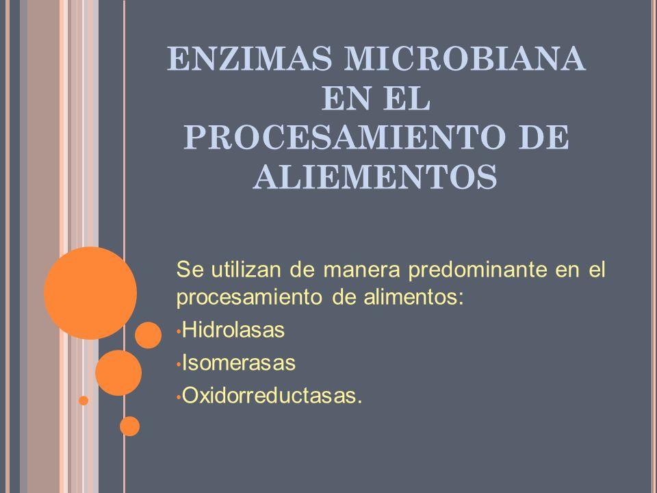 ENZIMAS MICROBIANA EN EL PROCESAMIENTO DE ALIEMENTOS Se utilizan de manera predominante en el procesamiento de alimentos: Hidrolasas Isomerasas Oxidor