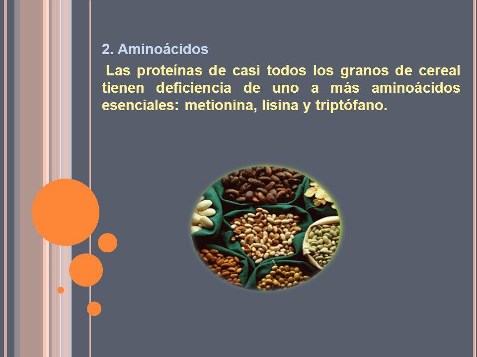 2. Aminoácidos Las proteínas de casi todos los granos de cereal tienen deficiencia de uno a más aminoácidos esenciales: metionina, lisina y triptófano