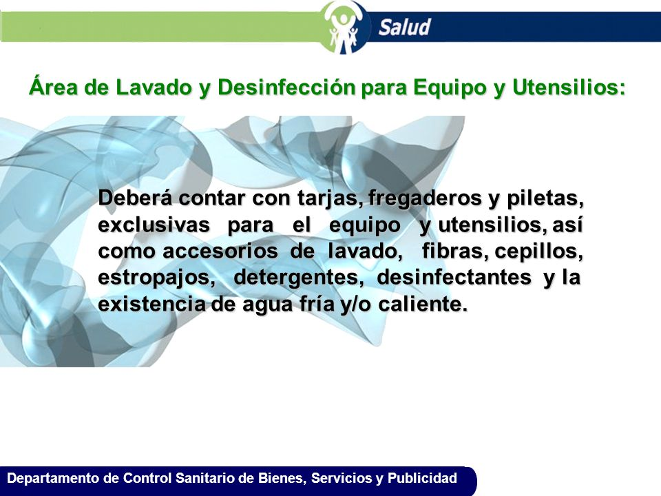 Departamento de Control Sanitario de Bienes, Servicios y Publicidad Área de Lavado y Desinfección para Equipo y Utensilios: Deberá contar con tarjas,
