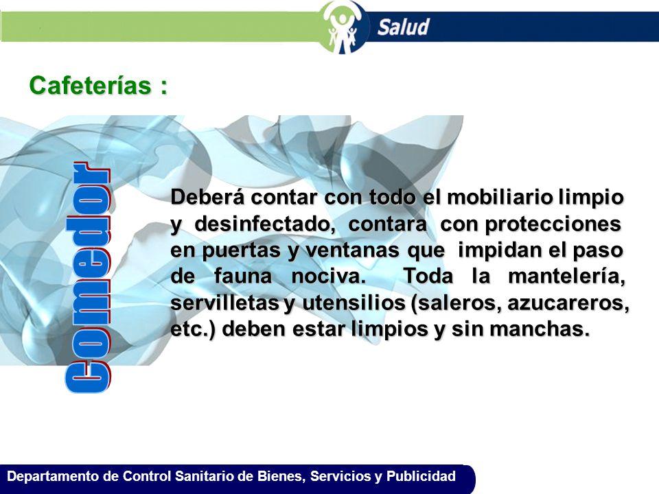 Departamento de Control Sanitario de Bienes, Servicios y Publicidad Cafeterías : Deberá contar con todo el mobiliario limpio y desinfectado, contara c