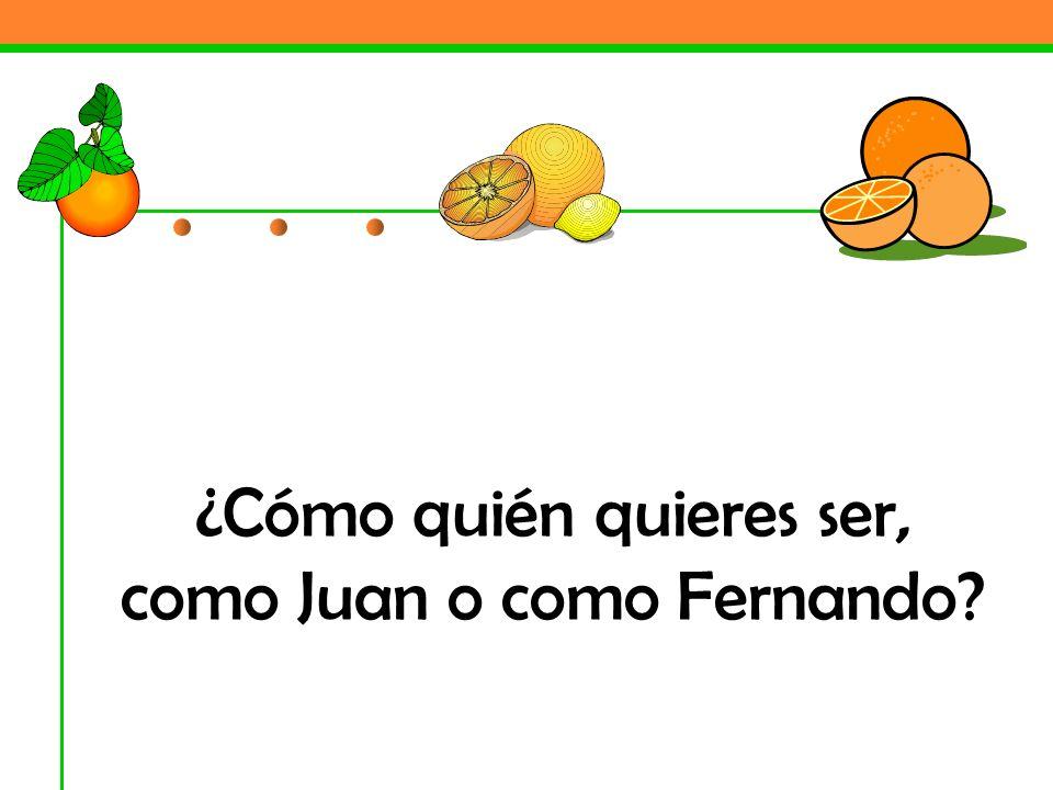 ¿Cómo quién quieres ser, como Juan o como Fernando?