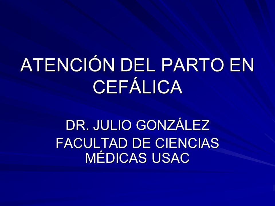 ATENCIÓN DEL PARTO EN CEFÁLICA DR. JULIO GONZÁLEZ FACULTAD DE CIENCIAS MÉDICAS USAC