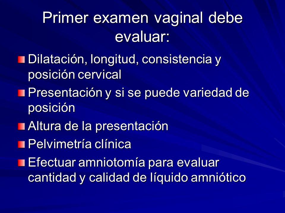 Primer examen vaginal debe evaluar: Dilatación, longitud, consistencia y posición cervical Presentación y si se puede variedad de posición Altura de l