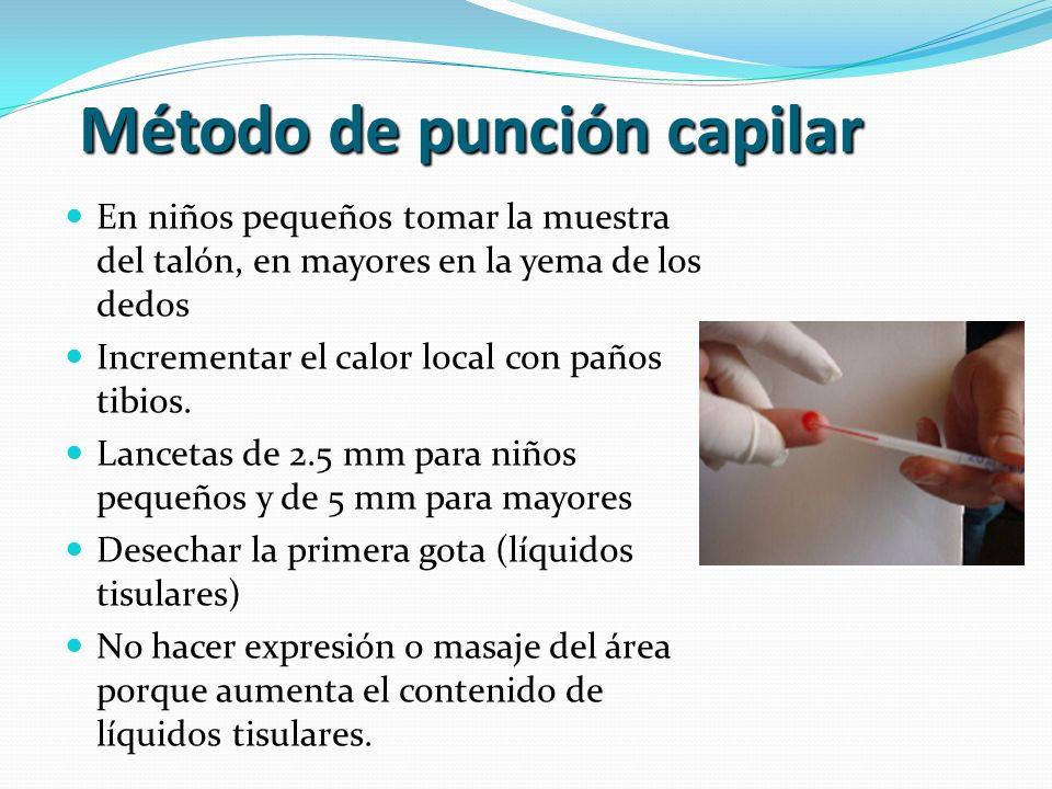 Método de punción capilar En niños pequeños tomar la muestra del talón, en mayores en la yema de los dedos Incrementar el calor local con paños tibios