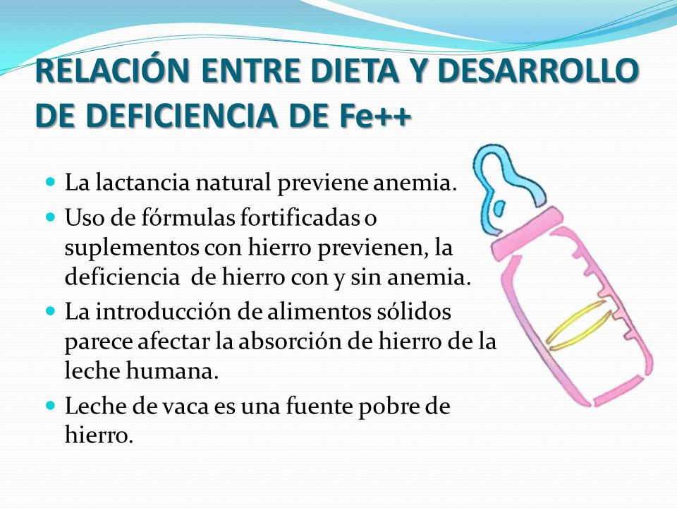 RELACIÓN ENTRE DIETA Y DESARROLLO DE DEFICIENCIA DE Fe++ La lactancia natural previene anemia. Uso de fórmulas fortificadas o suplementos con hierro p