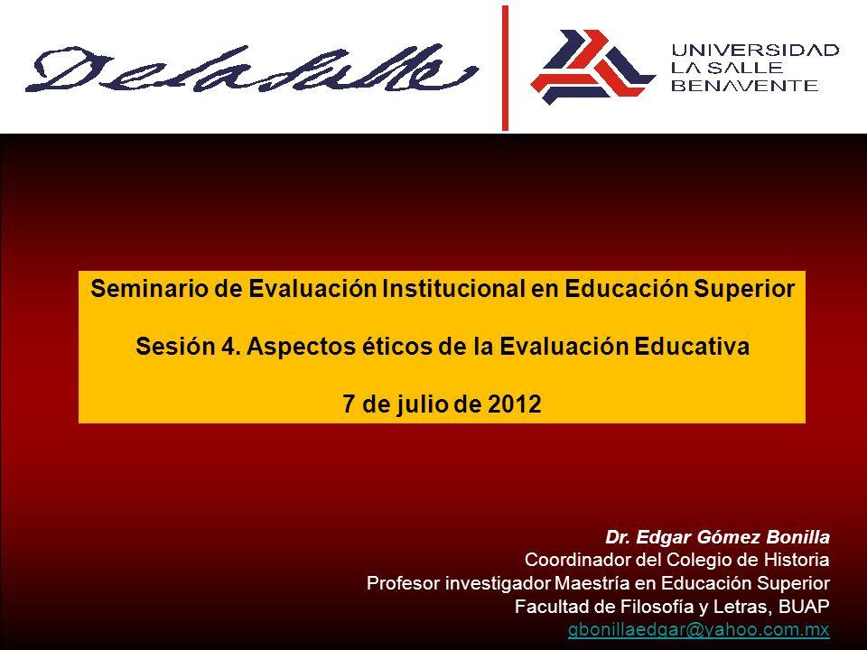 Seminario de Evaluación Institucional en Educación Superior Sesión 4. Aspectos éticos de la Evaluación Educativa 7 de julio de 2012 Dr. Edgar Gómez Bo