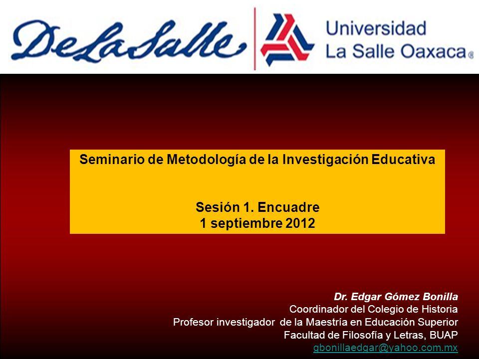 Seminario de Metodología de la Investigación Educativa Sesión 1. Encuadre 1 septiembre 2012 Dr. Edgar Gómez Bonilla Coordinador del Colegio de Histori