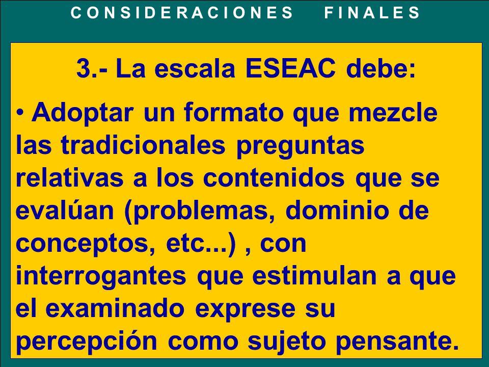 3.- La escala ESEAC debe: Adoptar un formato que mezcle las tradicionales preguntas relativas a los contenidos que se evalúan (problemas, dominio de c