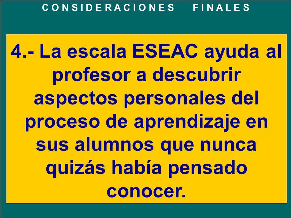 4.- La escala ESEAC ayuda al profesor a descubrir aspectos personales del proceso de aprendizaje en sus alumnos que nunca quizás había pensado conocer