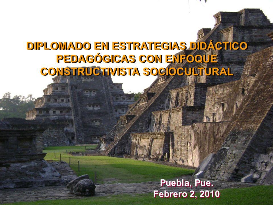 DIPLOMADO EN ESTRATEGIAS DIDÁCTICO PEDAGÓGICAS CON ENFOQUE CONSTRUCTIVISTA SOCIOCULTURAL Puebla, Pue. Febrero 2, 2010 Puebla, Pue. Febrero 2, 2010