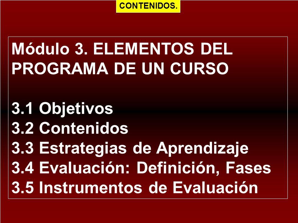 Módulo 3. ELEMENTOS DEL PROGRAMA DE UN CURSO 3.1 Objetivos 3.2 Contenidos 3.3 Estrategias de Aprendizaje 3.4 Evaluación: Definición, Fases 3.5 Instrum
