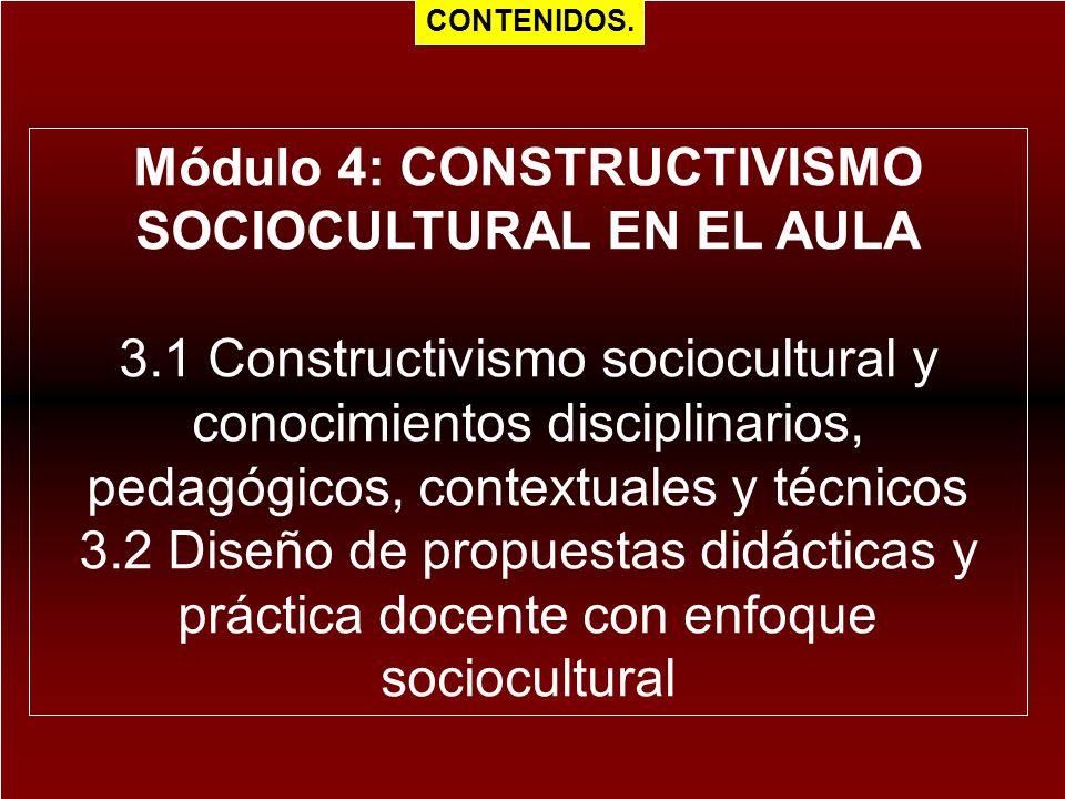 Módulo 4: CONSTRUCTIVISMO SOCIOCULTURAL EN EL AULA 3.1 Constructivismo sociocultural y conocimientos disciplinarios, pedagógicos, contextuales y técni