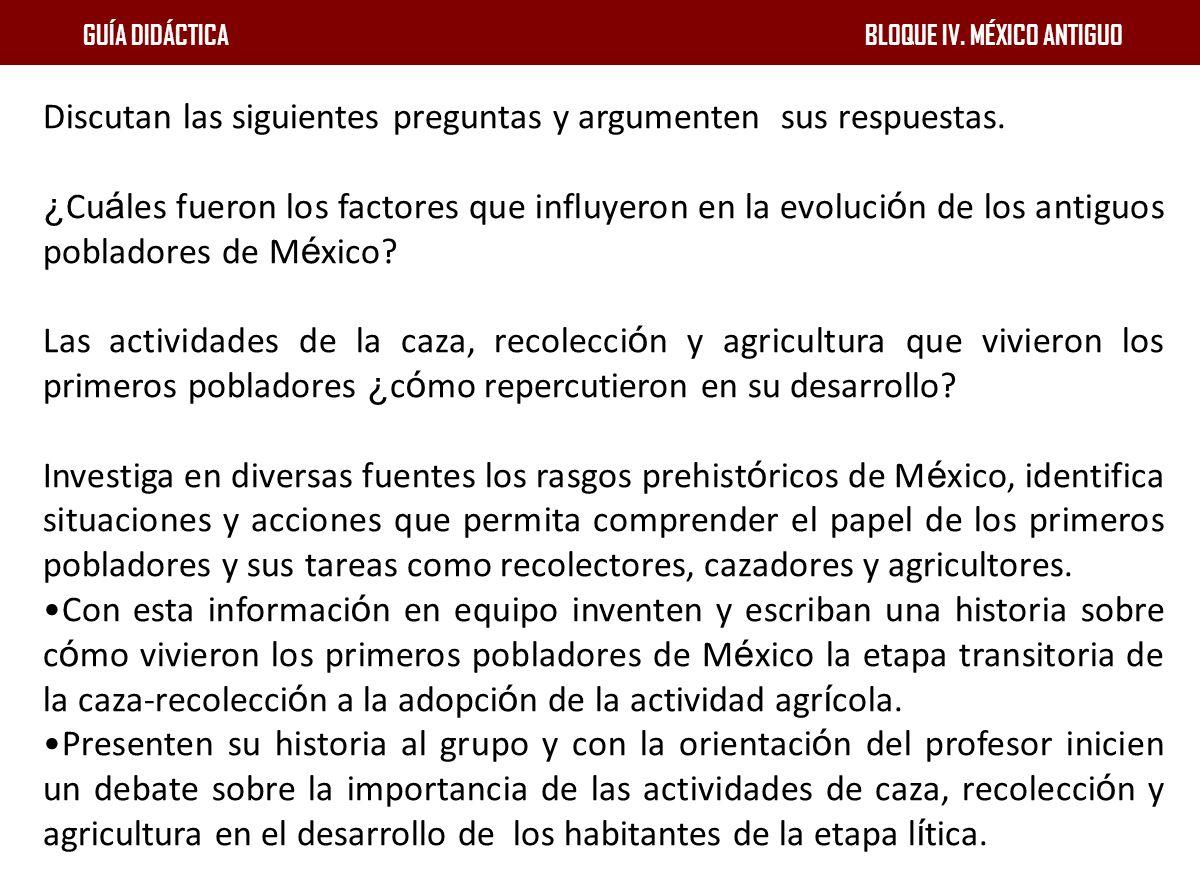GUÍA DIDÁCTICA BLOQUE IV. MÉXICO ANTIGUO Discutan las siguientes preguntas y argumenten sus respuestas. ¿ Cu á les fueron los factores que influyeron