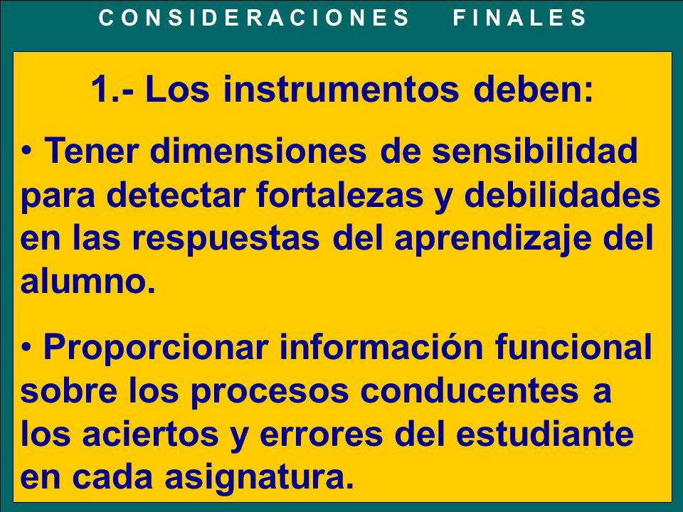 C O N S I D E R A C I O N E S F I N A L E S 1.- Los instrumentos deben: Tener dimensiones de sensibilidad para detectar fortalezas y debilidades en las respuestas del aprendizaje del alumno.