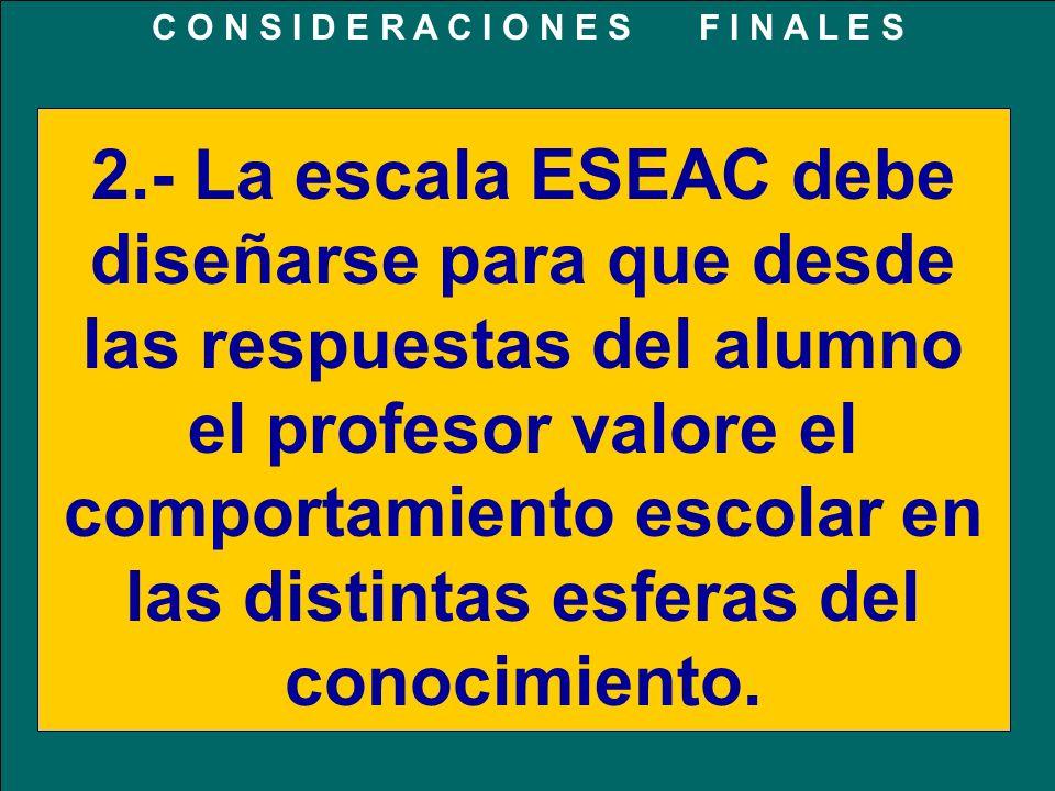 2.- La escala ESEAC debe diseñarse para que desde las respuestas del alumno el profesor valore el comportamiento escolar en las distintas esferas del conocimiento.