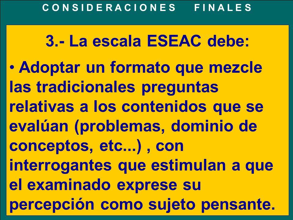 3.- La escala ESEAC debe: Adoptar un formato que mezcle las tradicionales preguntas relativas a los contenidos que se evalúan (problemas, dominio de conceptos, etc...), con interrogantes que estimulan a que el examinado exprese su percepción como sujeto pensante.