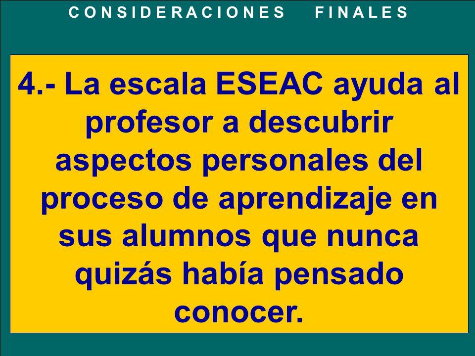4.- La escala ESEAC ayuda al profesor a descubrir aspectos personales del proceso de aprendizaje en sus alumnos que nunca quizás había pensado conocer.