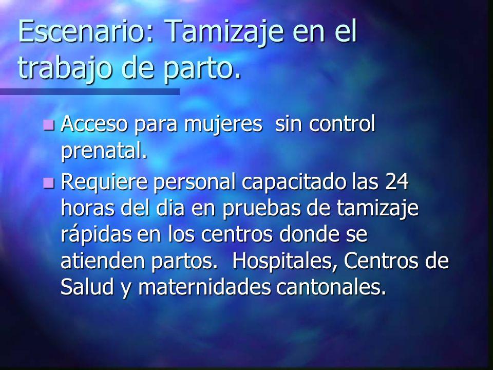 Escenario: Tamizaje en el trabajo de parto. Acceso para mujeres sin control prenatal. Acceso para mujeres sin control prenatal. Requiere personal capa