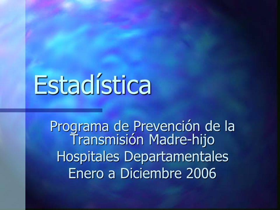 Estadística Programa de Prevención de la Transmisión Madre-hijo Hospitales Departamentales Enero a Diciembre 2006