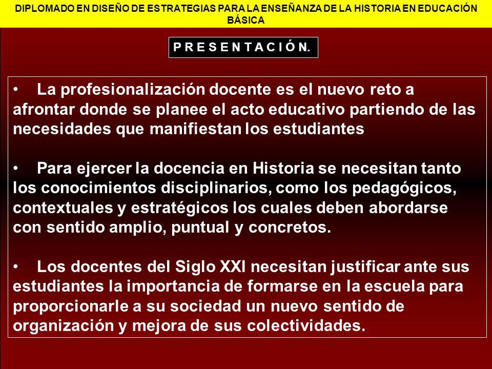 DIPLOMADO EN DISEÑO DE ESTRATEGIAS PARA LA ENSEÑANZA DE LA HISTORIA EN EDUCACIÓN BÁSICA La profesionalización docente es el nuevo reto a afrontar dond