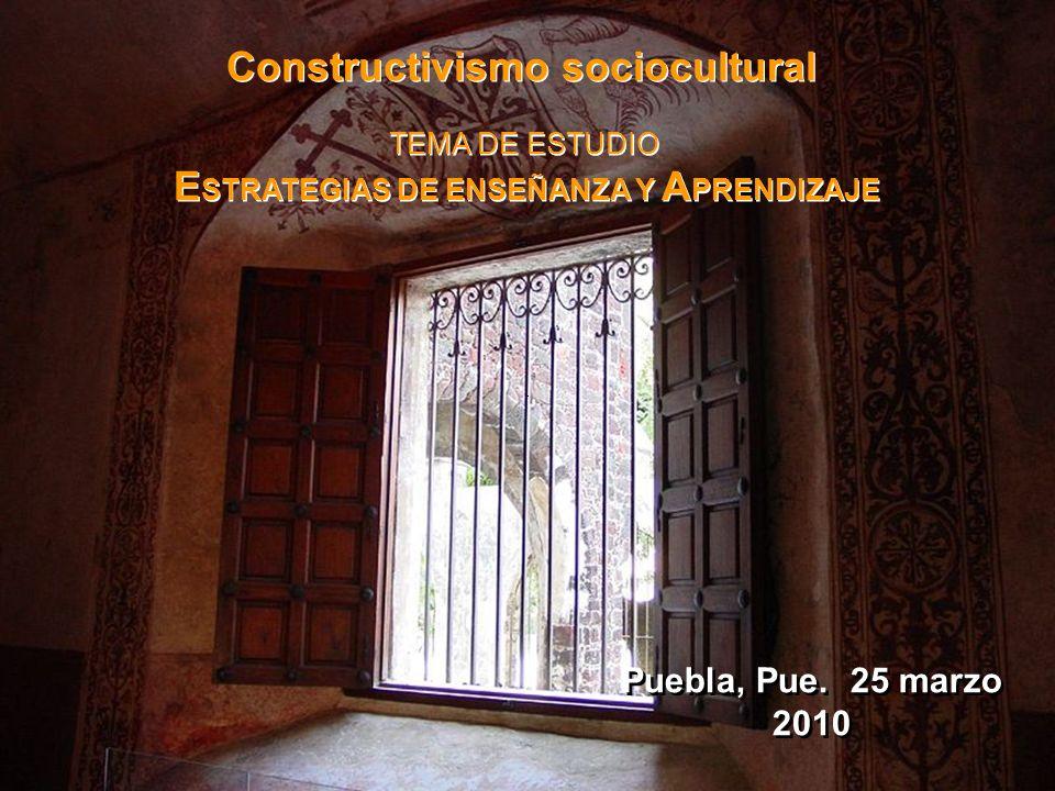 Puebla, Pue. 25 marzo 2010 Constructivismo sociocultural TEMA DE ESTUDIO E STRATEGIAS DE ENSEÑANZA Y A PRENDIZAJE Constructivismo sociocultural TEMA D
