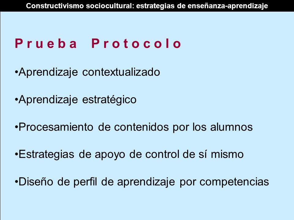 Constructivismo sociocultural: estrategias de enseñanza-aprendizaje P r u e b a P r o t o c o l o Aprendizaje contextualizado Aprendizaje estratégico