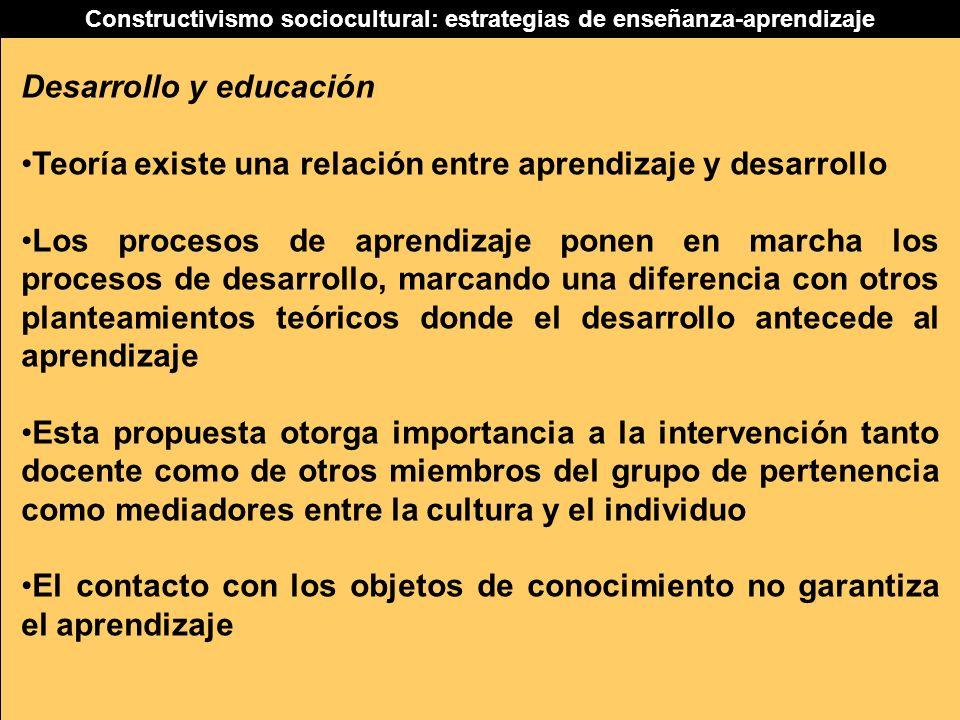Constructivismo sociocultural: estrategias de enseñanza-aprendizaje Desarrollo y educación Teoría existe una relación entre aprendizaje y desarrollo L