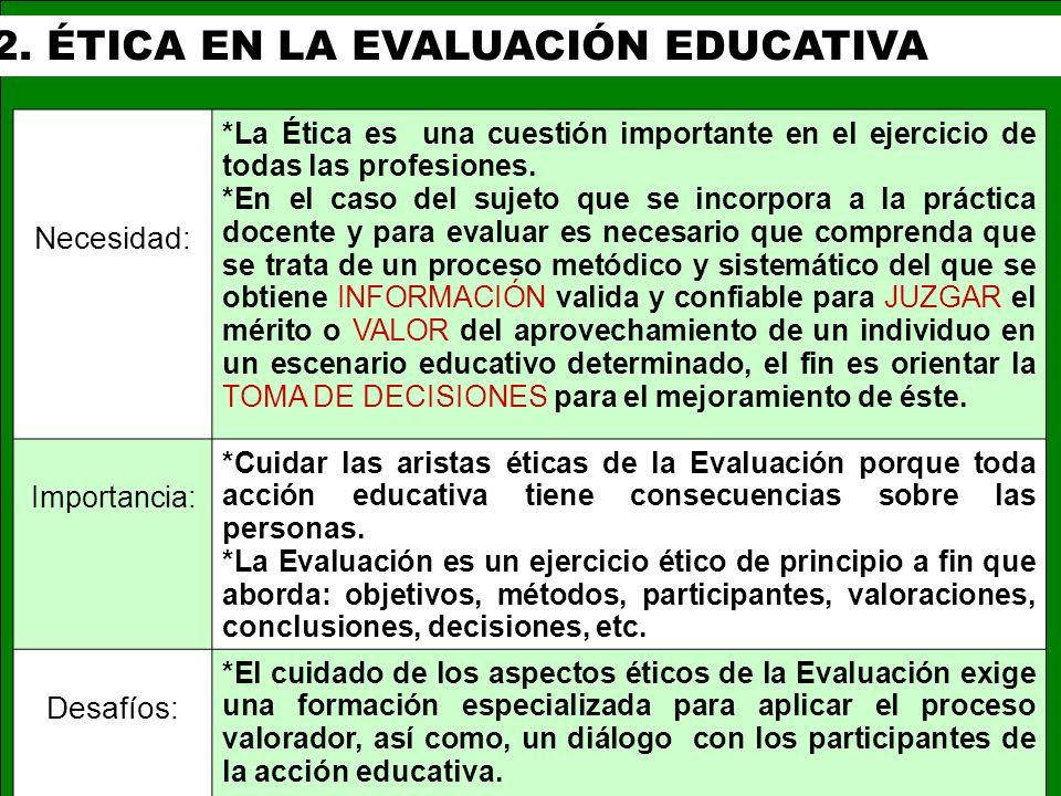 2. ÉTICA EN LA EVALUACIÓN EDUCATIVA Necesidad: *La Ética es una cuestión importante en el ejercicio de todas las profesiones. *En el caso del sujeto q