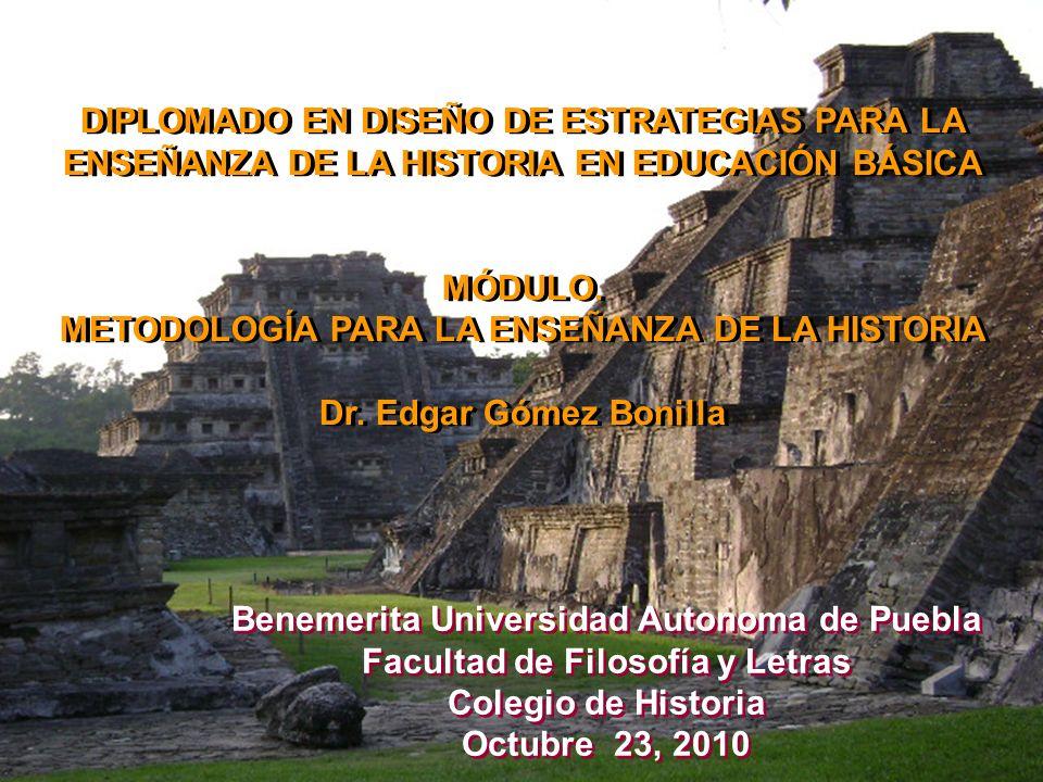 DIPLOMADO EN DISEÑO DE ESTRATEGIAS PARA LA ENSEÑANZA DE LA HISTORIA EN EDUCACIÓN BÁSICA MÓDULO. METODOLOGÍA PARA LA ENSEÑANZA DE LA HISTORIA Dr. Edgar