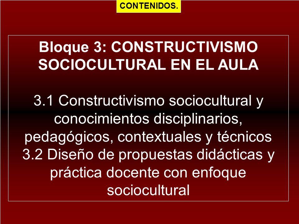 Bloque 3: CONSTRUCTIVISMO SOCIOCULTURAL EN EL AULA 3.1 Constructivismo sociocultural y conocimientos disciplinarios, pedagógicos, contextuales y técni