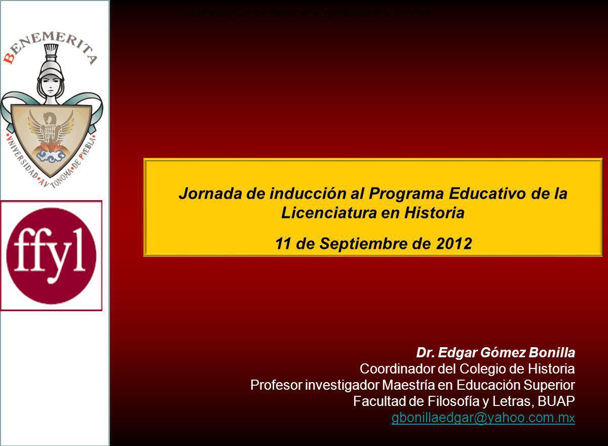 Jornada de inducción al Programa Educativo de la Licenciatura en Historia 11 de Septiembre de 2012 Gu í a de trabajo para la Planeaci ó n y organizaci