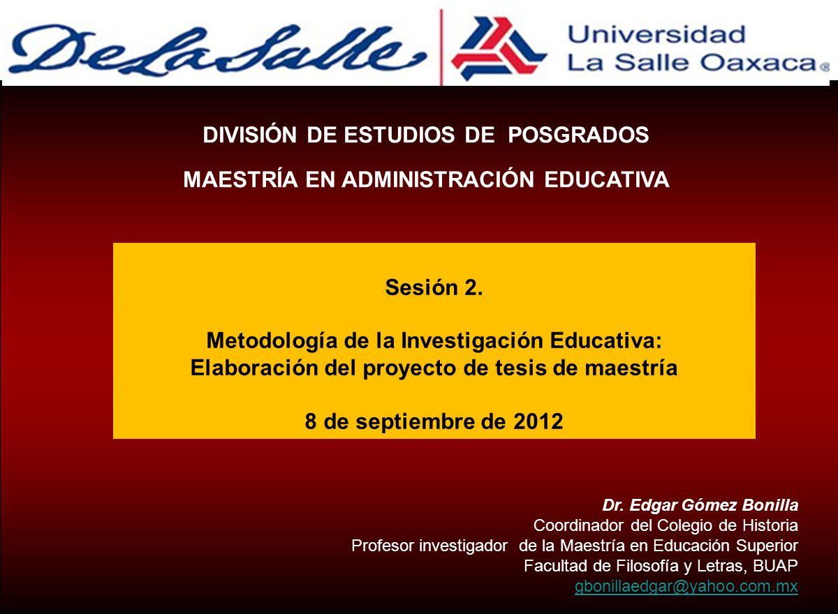 Sesión 2. Metodología de la Investigación Educativa: Elaboración del proyecto de tesis de maestría 8 de septiembre de 2012 DIVISIÓN DE ESTUDIOS DE POS