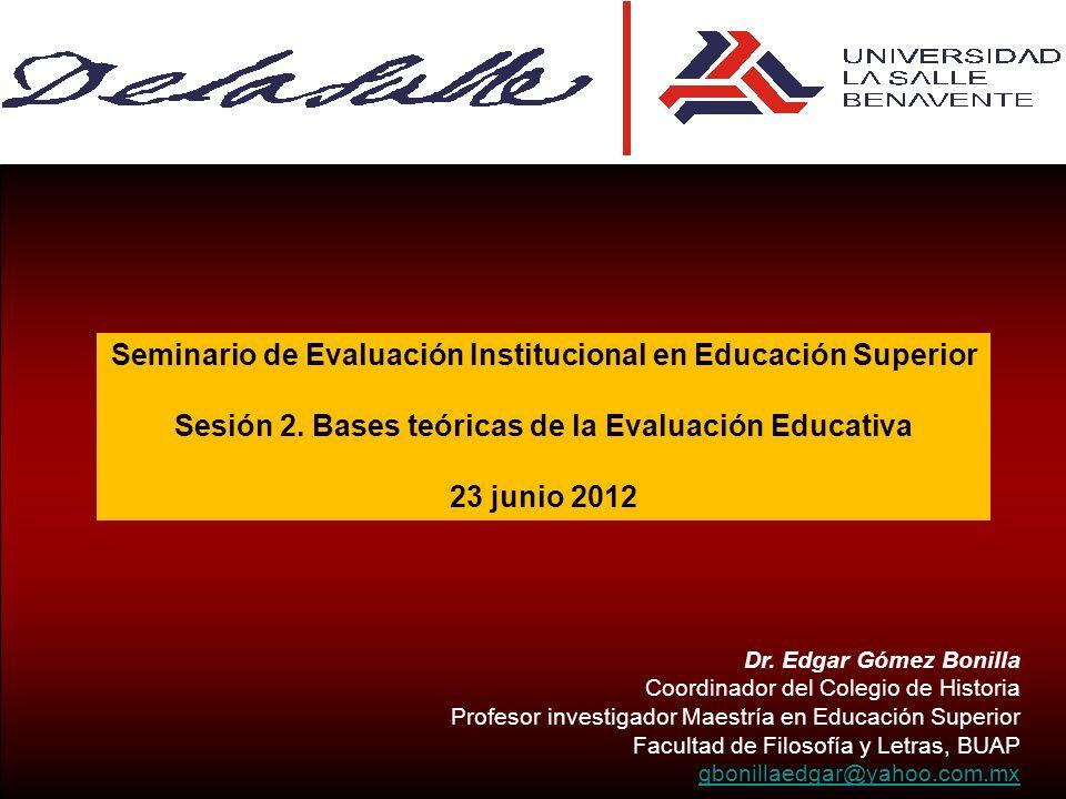 Seminario de Evaluación Institucional en Educación Superior Sesión 2. Bases teóricas de la Evaluación Educativa 23 junio 2012 Dr. Edgar Gómez Bonilla