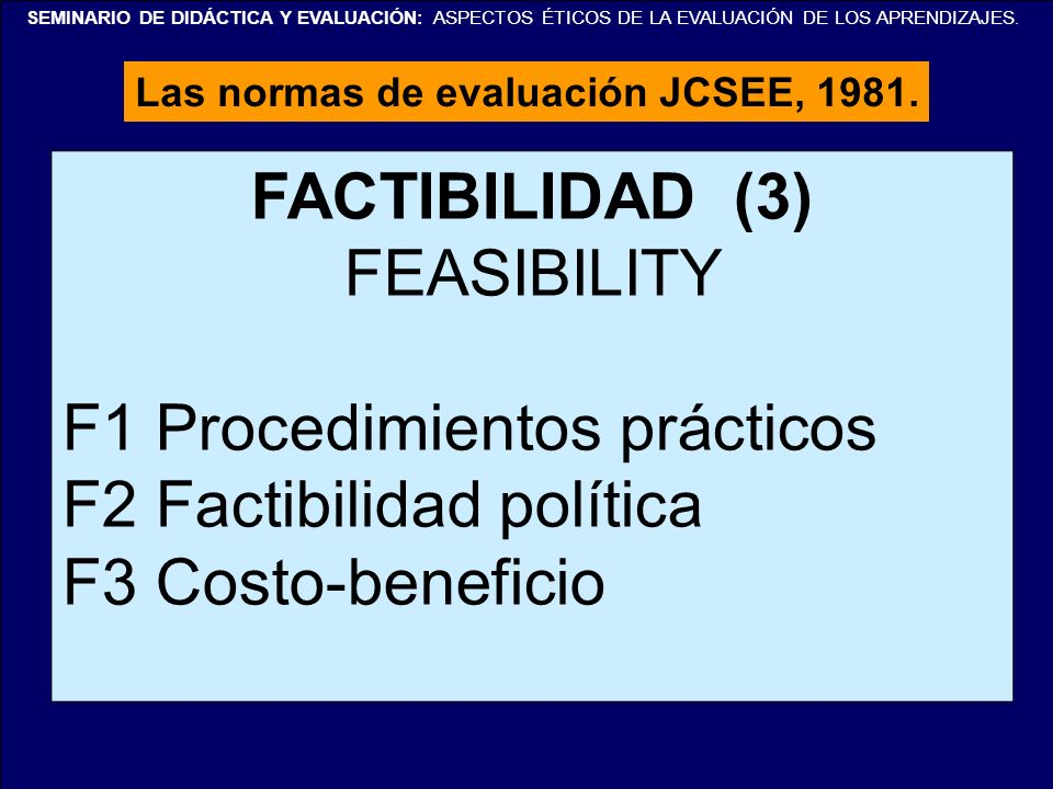 SEMINARIO DE DIDÁCTICA Y EVALUACIÓN: ASPECTOS ÉTICOS DE LA EVALUACIÓN DE LOS APRENDIZAJES. Las normas de evaluación JCSEE, 1981. FACTIBILIDAD (3) FEAS
