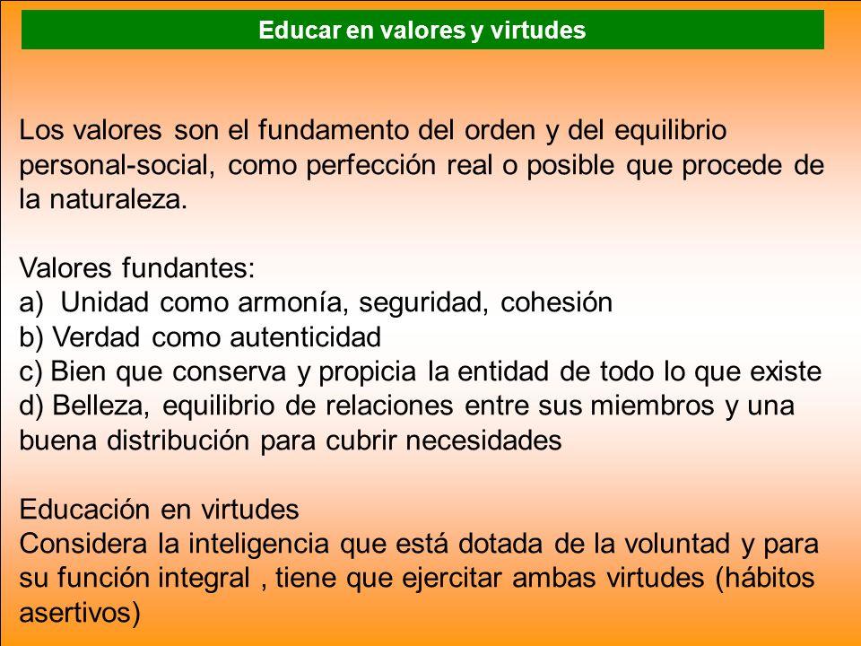 Educar en valores y virtudes Los valores son el fundamento del orden y del equilibrio personal-social, como perfección real o posible que procede de l
