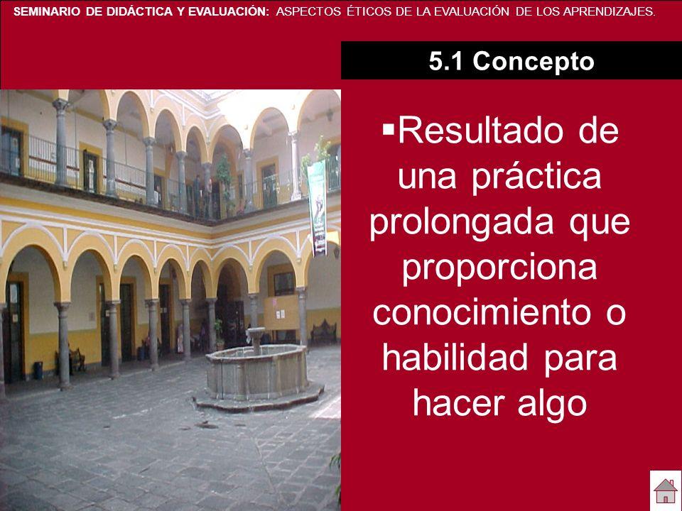 SEMINARIO DE DIDÁCTICA Y EVALUACIÓN: ASPECTOS ÉTICOS DE LA EVALUACIÓN DE LOS APRENDIZAJES. 5.1 Concepto Resultado de una práctica prolongada que propo