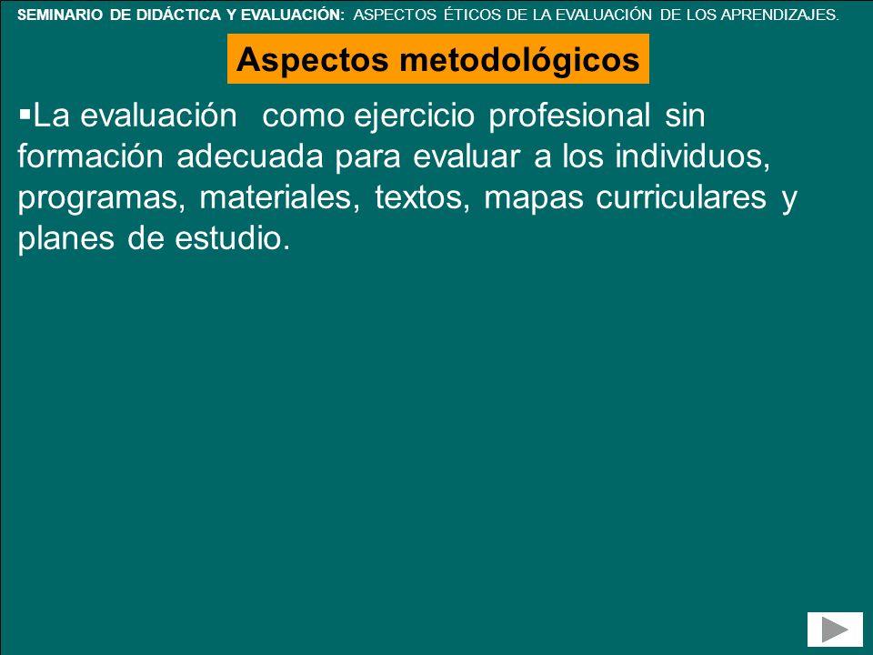 SEMINARIO DE DIDÁCTICA Y EVALUACIÓN: ASPECTOS ÉTICOS DE LA EVALUACIÓN DE LOS APRENDIZAJES. Aspectos metodológicos La evaluación como ejercicio profesi