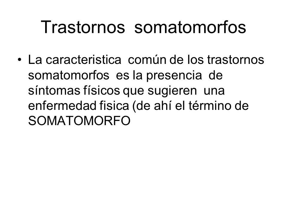 Trastornos somatomorfos La caracteristica común de los trastornos somatomorfos es la presencia de síntomas físicos que sugieren una enfermedad fisica