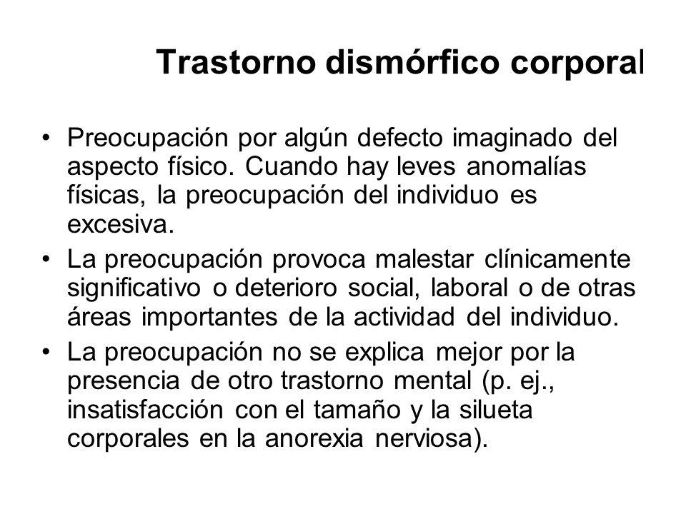 Trastorno dismórfico corporal Preocupación por algún defecto imaginado del aspecto físico. Cuando hay leves anomalías físicas, la preocupación del ind