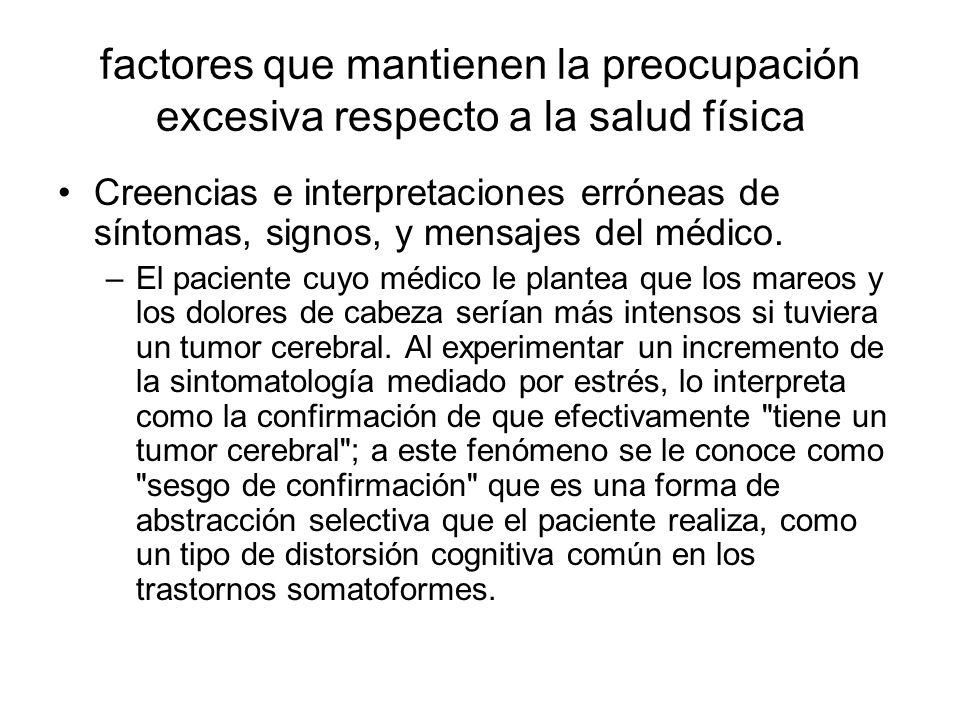 factores que mantienen la preocupación excesiva respecto a la salud física Creencias e interpretaciones erróneas de síntomas, signos, y mensajes del m