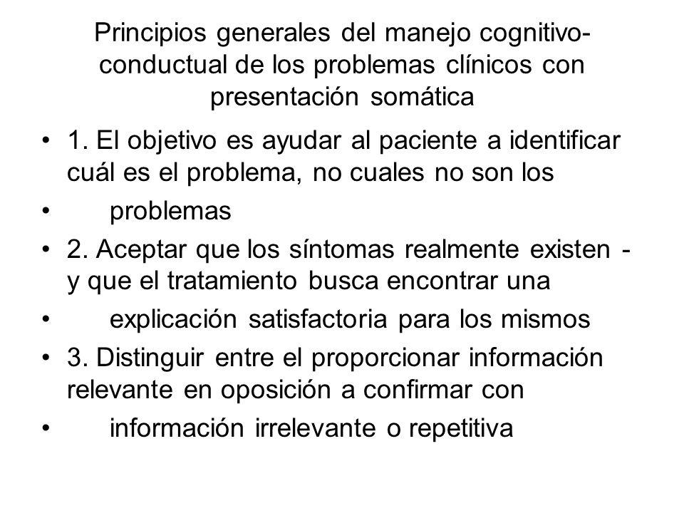 Principios generales del manejo cognitivo- conductual de los problemas clínicos con presentación somática 1. El objetivo es ayudar al paciente a ident