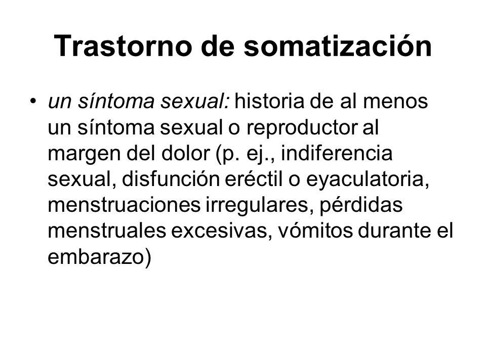Trastorno de somatización un síntoma sexual: historia de al menos un síntoma sexual o reproductor al margen del dolor (p. ej., indiferencia sexual, di